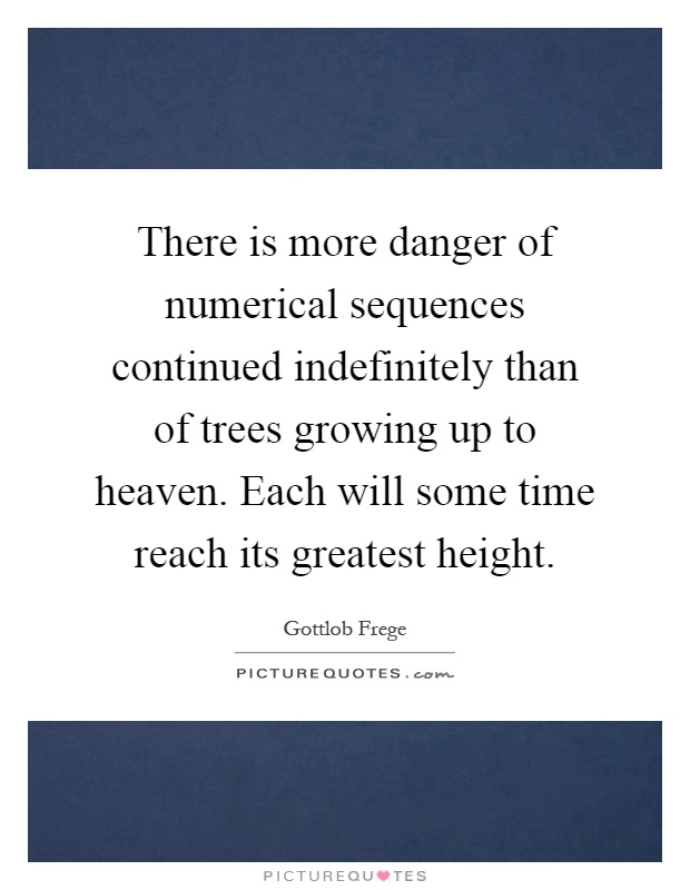 There is more danger of numerical sequences continued indefinitely than of trees growing up to heaven. Each will some time reach its greatest height Picture Quote #1