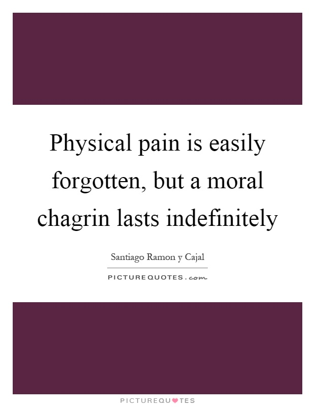 Physical pain is easily forgotten, but a moral chagrin lasts indefinitely Picture Quote #1