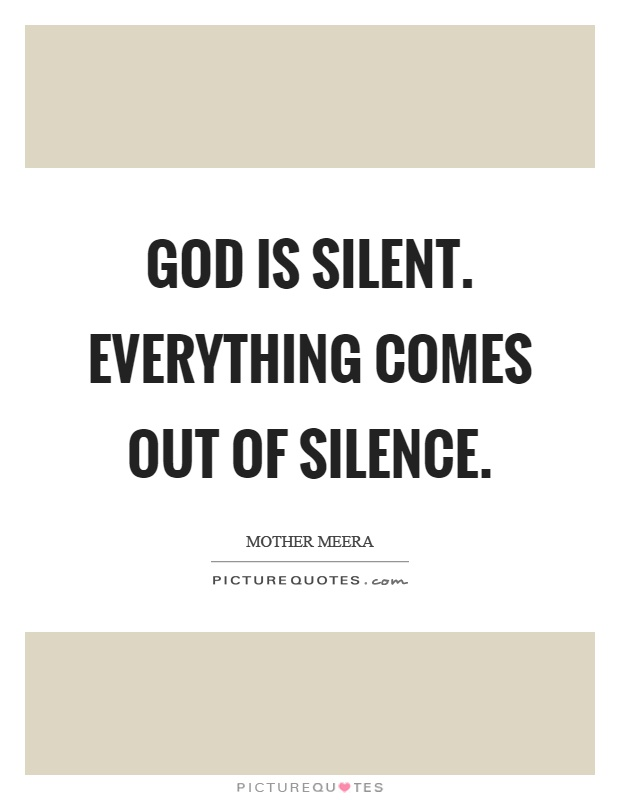 God is silent. Everything comes out of silence Picture Quote #1
