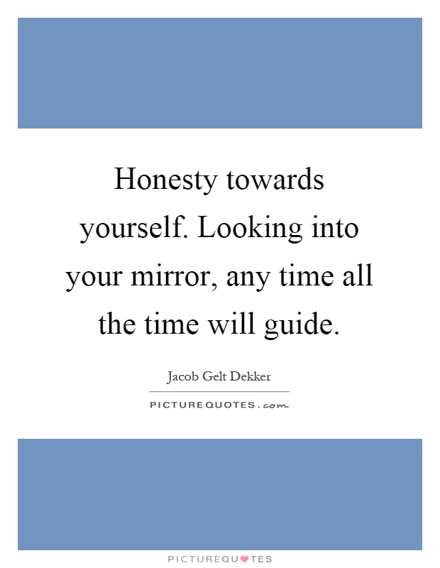 Honesty towards yourself. Looking into your mirror, any time all the time will guide Picture Quote #1