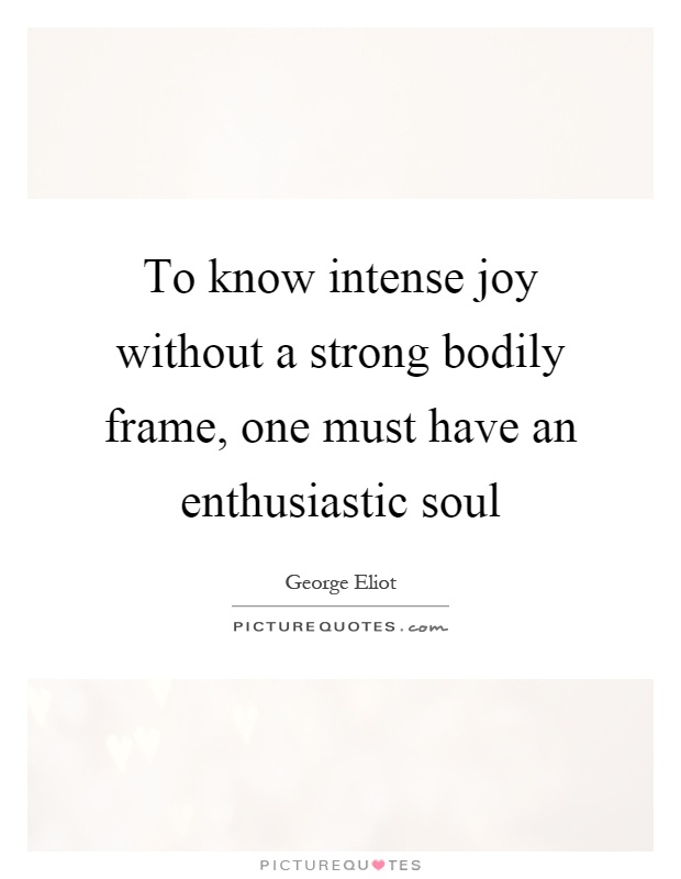 To know intense joy without a strong bodily frame, one must have an enthusiastic soul Picture Quote #1
