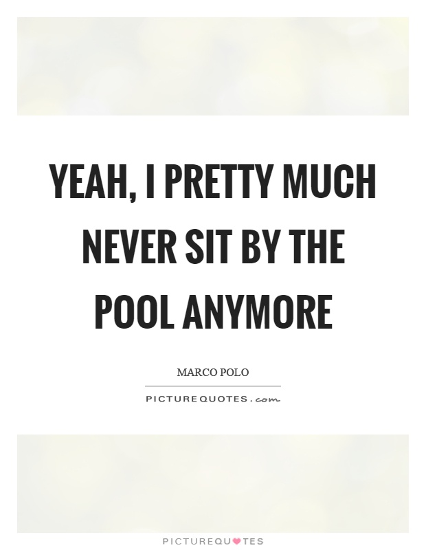 Pool Quotes Yeah I Pretty Much Never Sitthe Pool Anymore  Picture Quotes
