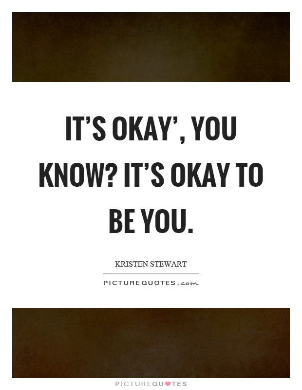 It's okay', you know? It's okay to be you Picture Quote #1