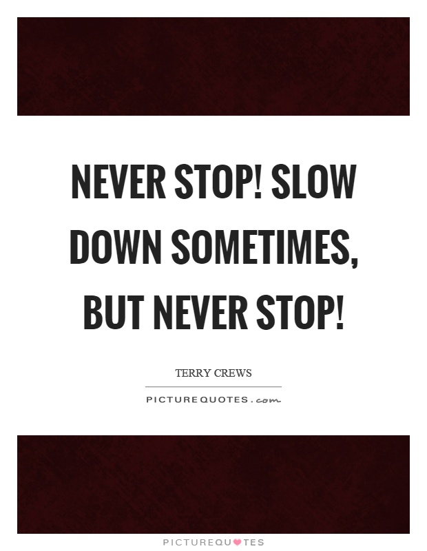 Never stop! Slow down sometimes, but never stop! Picture Quote #1