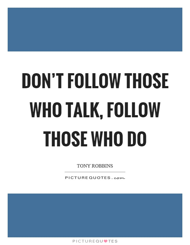 Don't follow those who talk, follow those who do Picture Quote #1