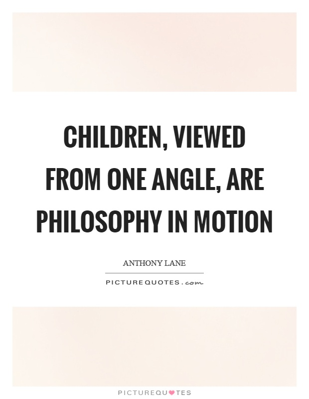 Children, viewed from one angle, are philosophy in motion Picture Quote #1