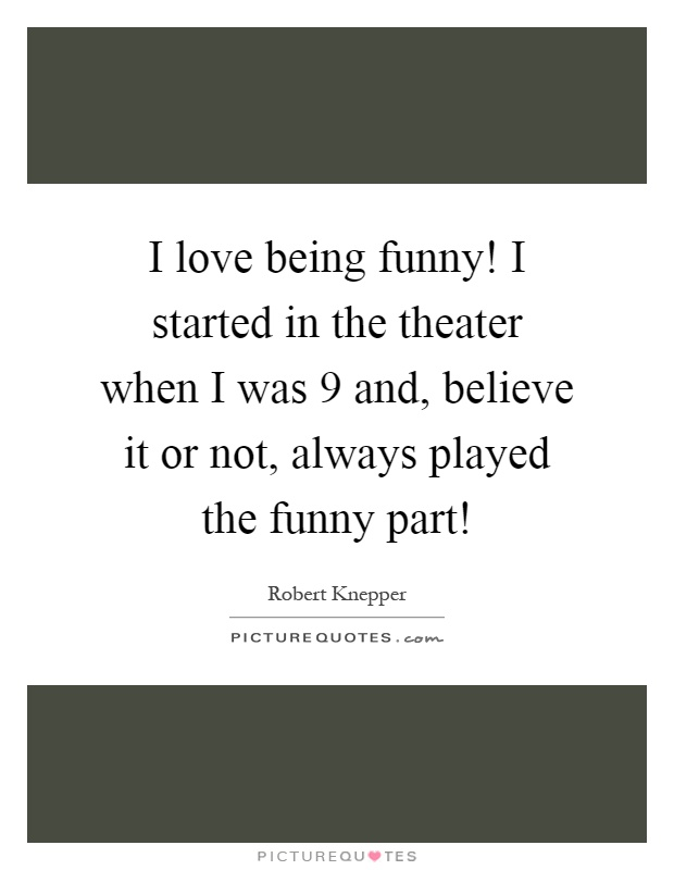 I love being funny! I started in the theater when I was 9 and, believe it or not, always played the funny part! Picture Quote #1