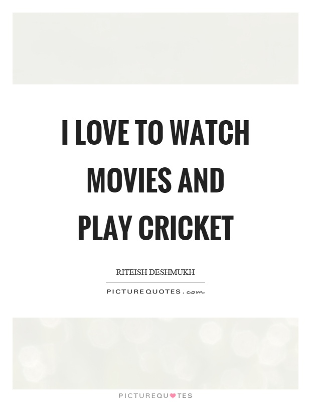 I love to watch movies and play cricket Picture Quote #1