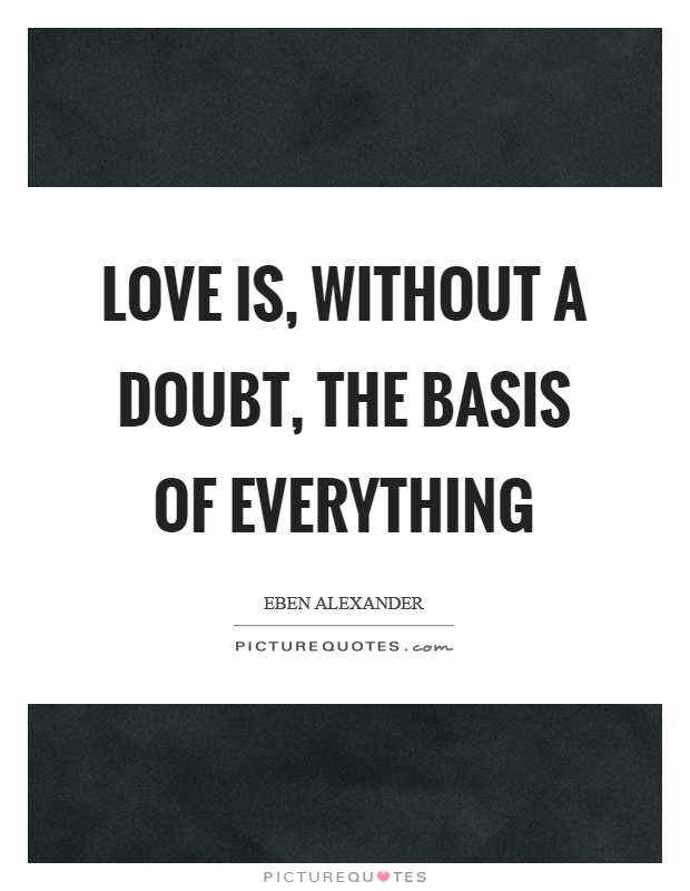 Love is, without a doubt, the basis of everything Picture Quote #1
