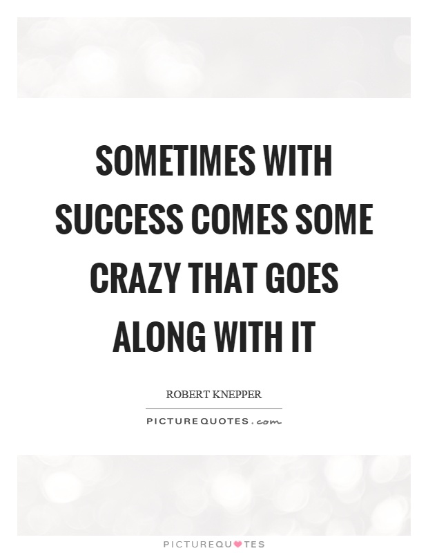Sometimes with success comes some crazy that goes along with it Picture Quote #1