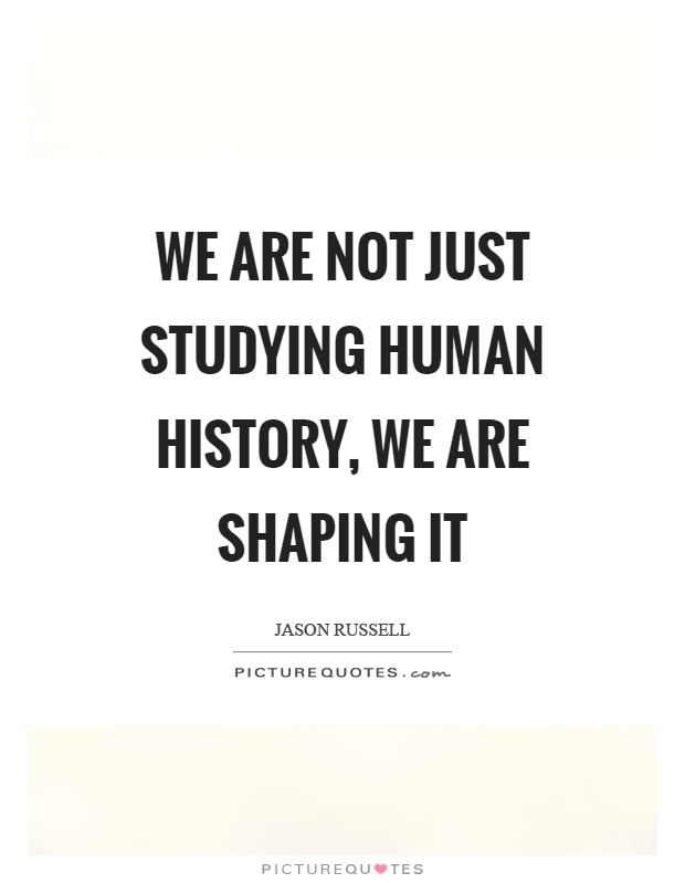 We are not just studying human history, we are shaping it Picture Quote #1