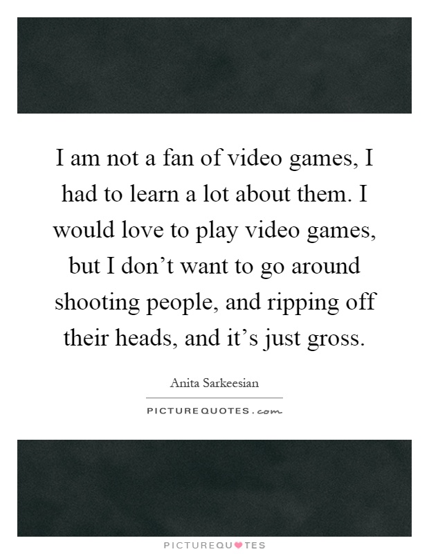 I am not a fan of video games, I had to learn a lot about them. I would love to play video games, but I don't want to go around shooting people, and ripping off their heads, and it's just gross Picture Quote #1