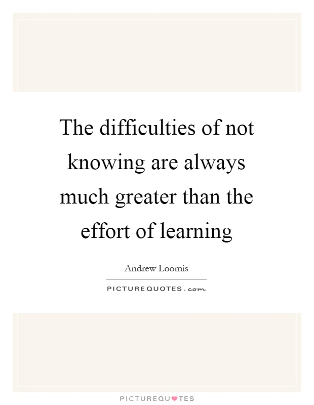 The difficulties of not knowing are always much greater than the effort of learning Picture Quote #1