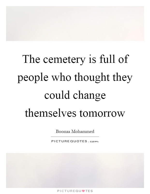 The cemetery is full of people who thought they could change themselves tomorrow Picture Quote #1