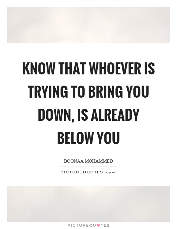 Know that whoever is trying to bring you down, is already below you Picture Quote #1