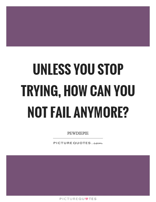 Unless you stop trying, how can you not fail anymore? Picture Quote #1