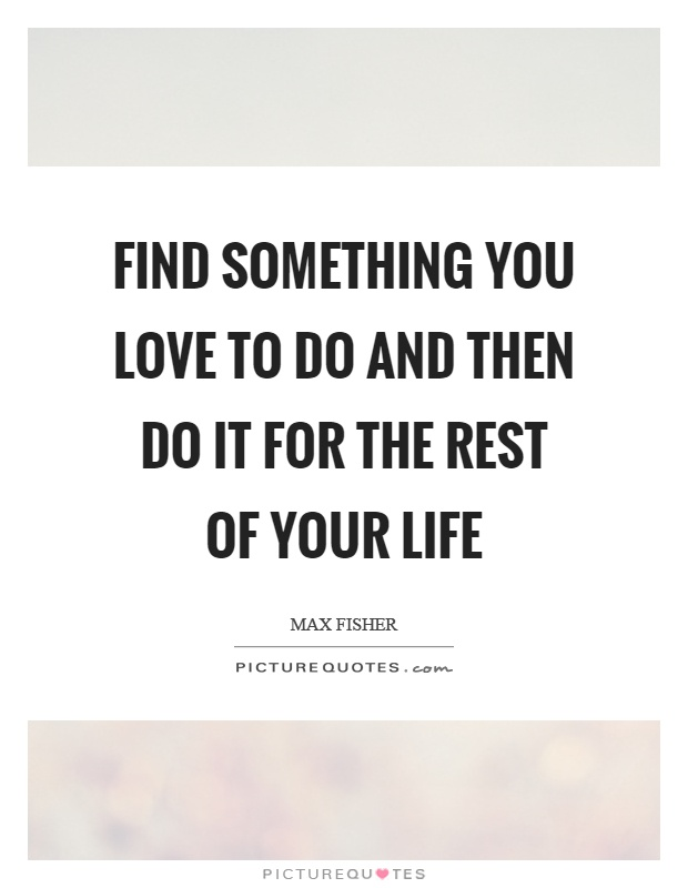 Find something you love to do and then do it for the rest of your life Picture Quote #1