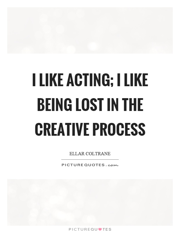 I like acting; I like being lost in the creative process Picture Quote #1