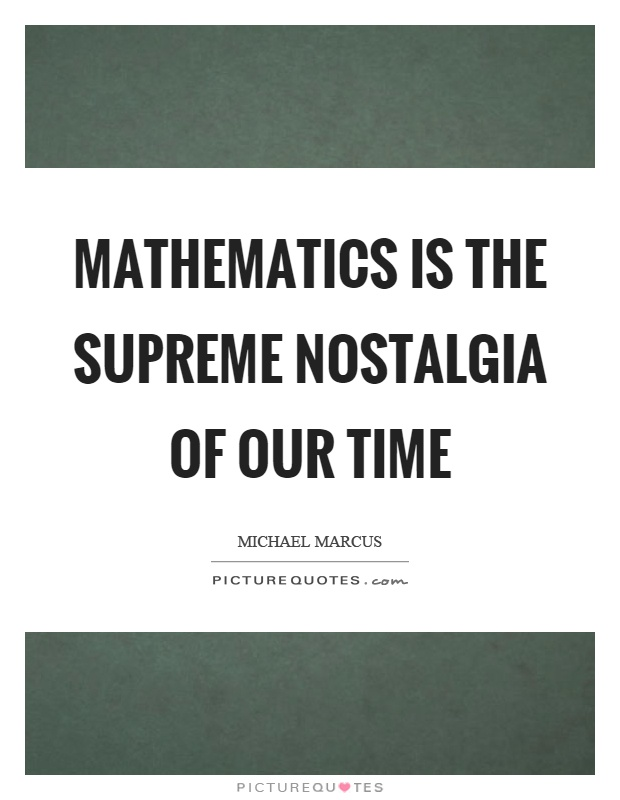 Mathematics is the supreme nostalgia of our time Picture Quote #1