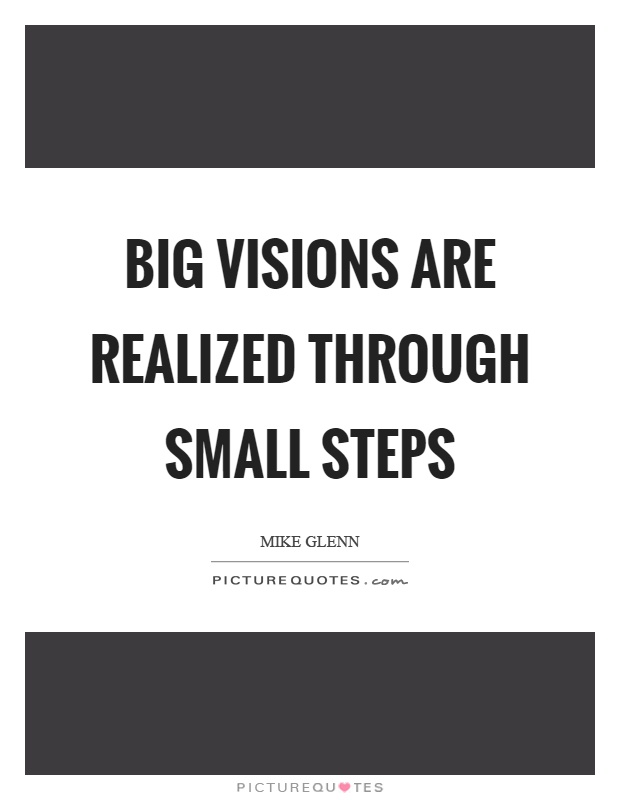 Big visions are realized through small steps Picture Quote #1