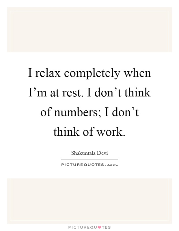 I relax completely when I'm at rest. I don't think of numbers; I don't think of work Picture Quote #1