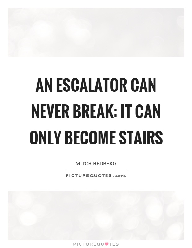 An escalator can never break: it can only become stairs Picture Quote #1