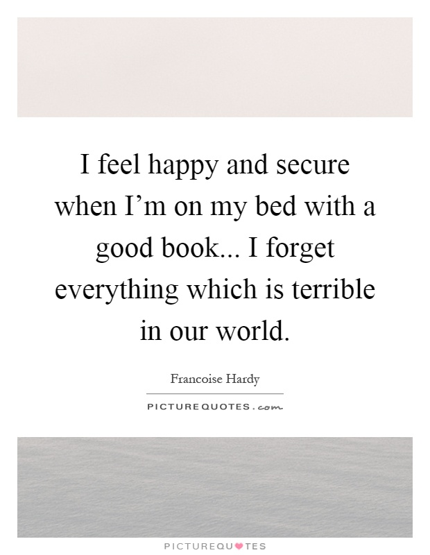 I feel happy and secure when I'm on my bed with a good book... I forget everything which is terrible in our world Picture Quote #1