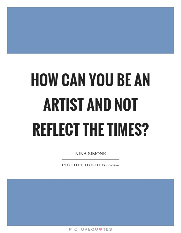 How can you be an artist and not reflect the times? Picture Quote #1
