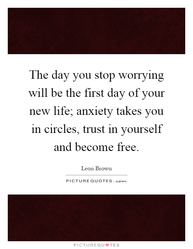 The day you stop worrying will be the first day of your new life; anxiety takes you in circles, trust in yourself and become free Picture Quote #1