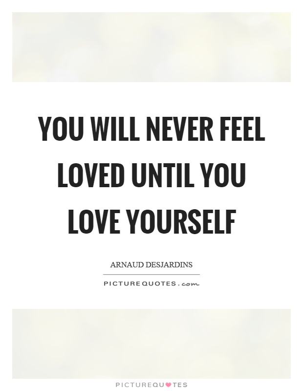 You will never feel loved until you love yourself Picture Quote #1