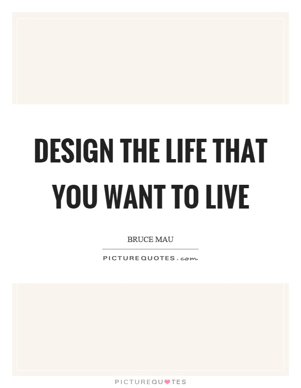 Design the life that you want to live Picture Quote #1