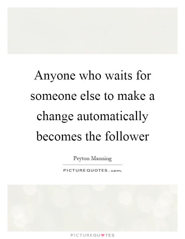 Anyone who waits for someone else to make a change automatically becomes the follower Picture Quote #1