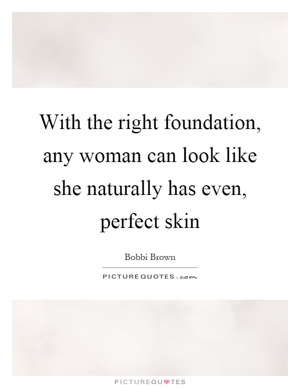 With the right foundation, any woman can look like she naturally has even, perfect skin Picture Quote #1