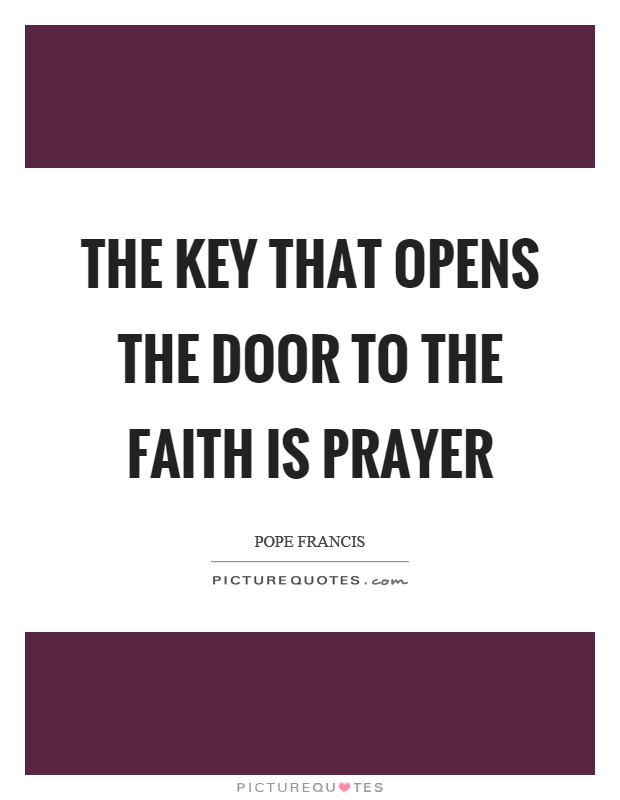 The key that opens the door to the faith is prayer Picture Quote #1