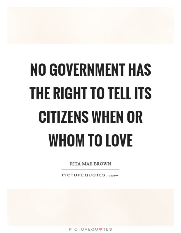 No government has the right to tell its citizens when or whom to love Picture Quote #1