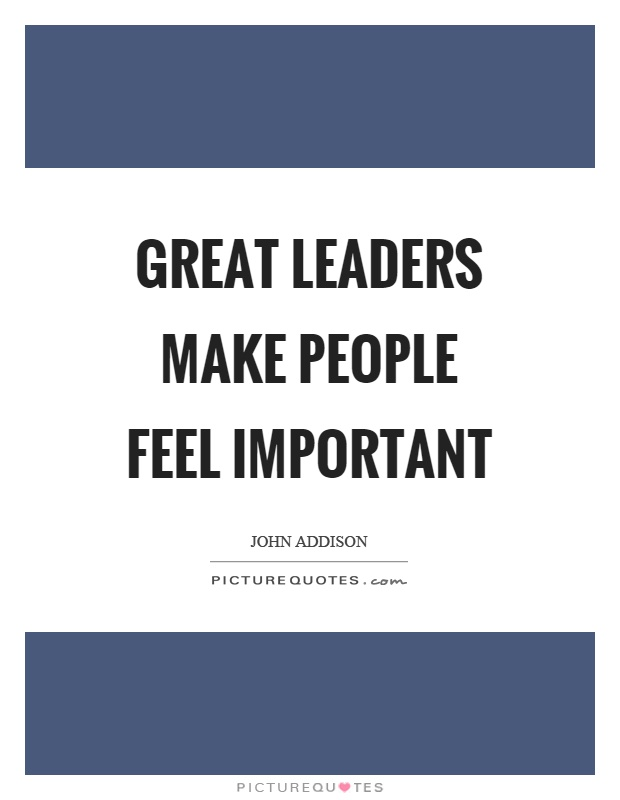 What Makes A Good Leader Quotes: Great Leaders Make People Feel Important