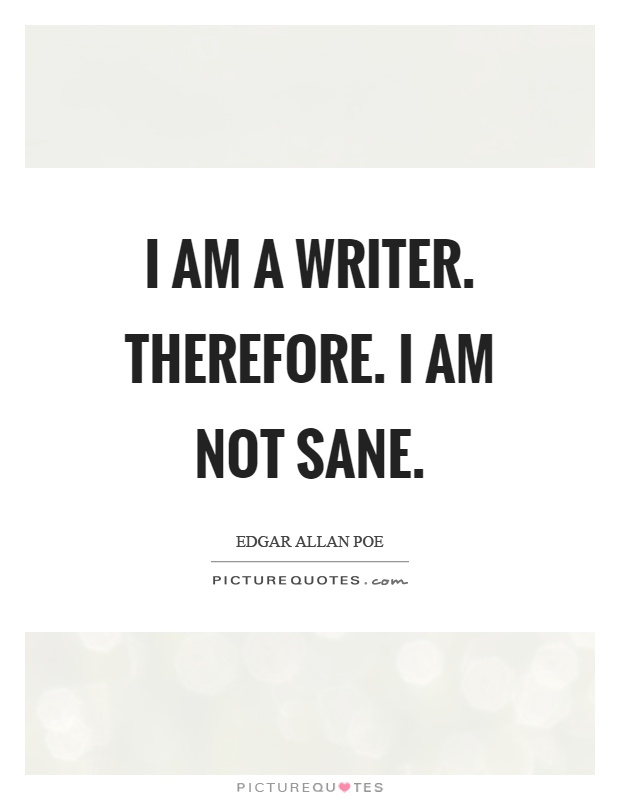 I am a writer. Therefore. I am not sane Picture Quote #1