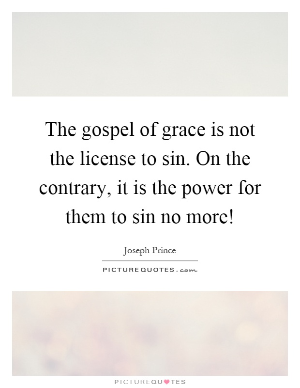 The gospel of grace is not the license to sin. On the contrary, it is the power for them to sin no more! Picture Quote #1