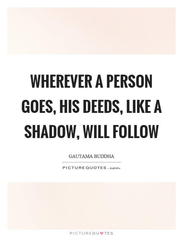 Wherever a person goes, his deeds, like a shadow, will follow Picture Quote #1