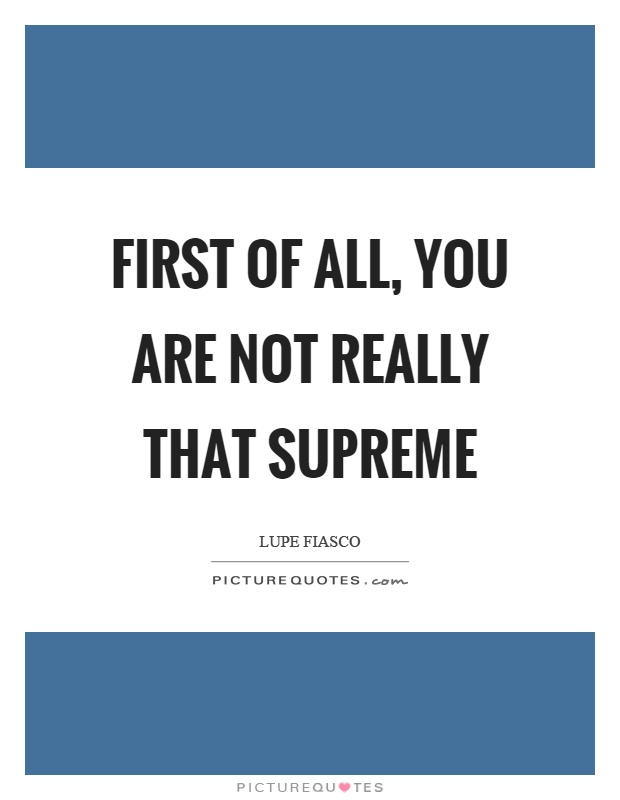 First of all, you are not really that supreme Picture Quote #1