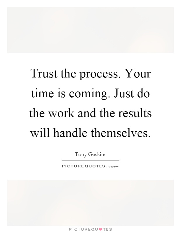 Trust the process. Your time is coming. Just do the work and the results will handle themselves Picture Quote #1
