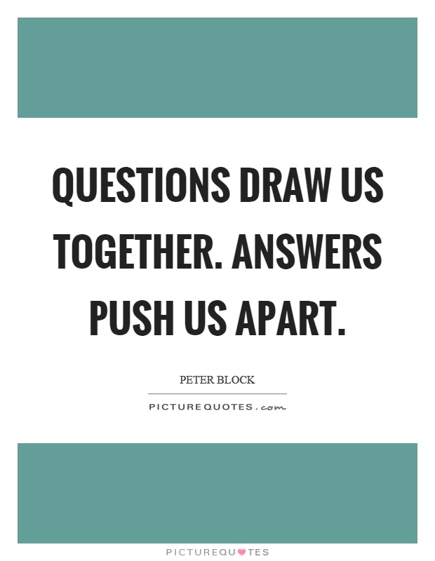 Questions draw us together. Answers push us apart Picture Quote #1