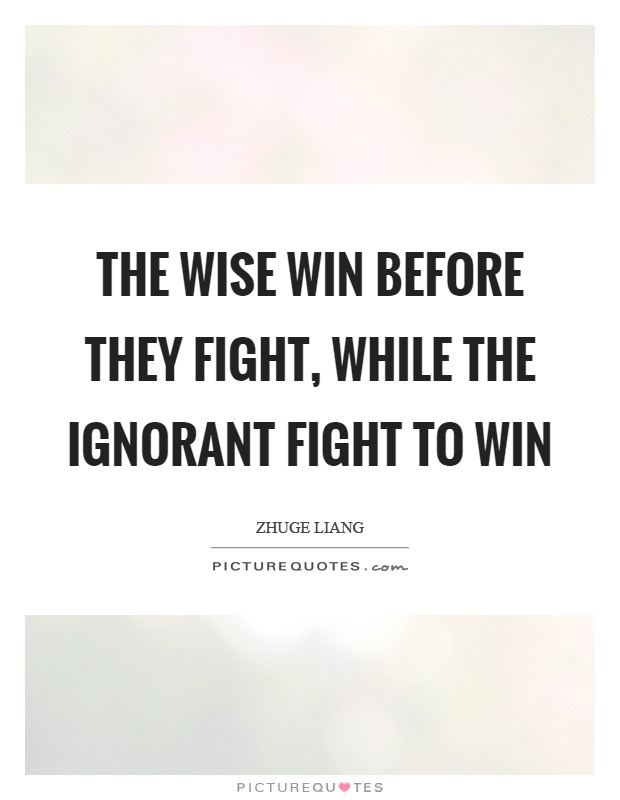 The wise win before they fight, while the ignorant fight to win Picture Quote #1