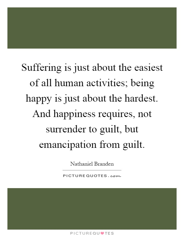 Suffering is just about the easiest of all human activities; being happy is just about the hardest. And happiness requires, not surrender to guilt, but emancipation from guilt Picture Quote #1