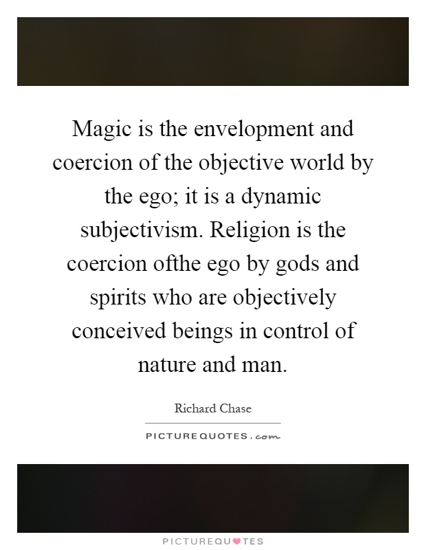 Magic is the envelopment and coercion of the objective world by the ego; it is a dynamic subjectivism. Religion is the coercion ofthe ego by gods and spirits who are objectively conceived beings in control of nature and man Picture Quote #1