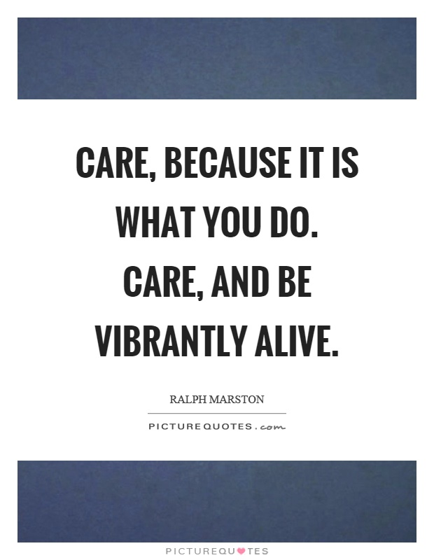 Care, because it is what you do. Care, and be vibrantly alive Picture Quote #1