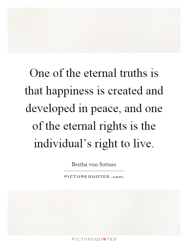 One of the eternal truths is that happiness is created and developed in peace, and one of the eternal rights is the individual's right to live Picture Quote #1