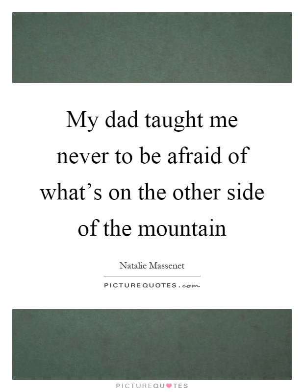 My dad taught me never to be afraid of what's on the other side of the mountain Picture Quote #1