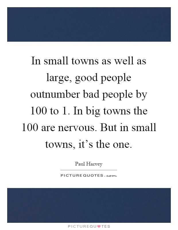 In small towns as well as large, good people outnumber bad people by 100 to 1. In big towns the 100 are nervous. But in small towns, it's the one Picture Quote #1