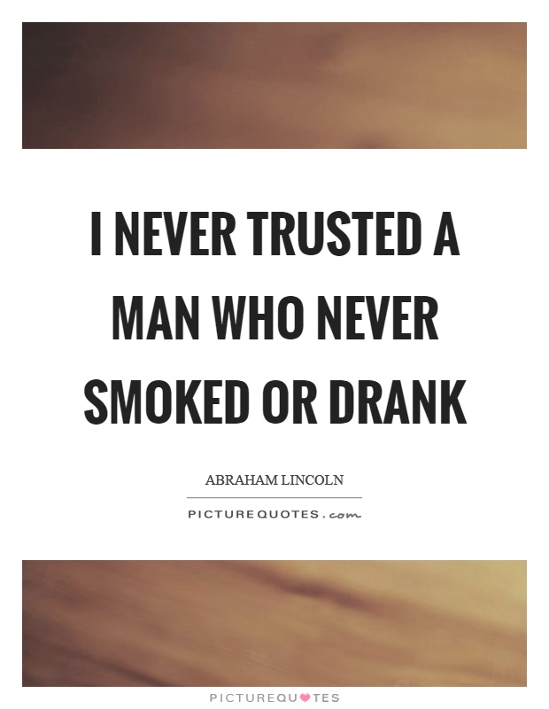 I never trusted a man who never smoked or drank Picture Quote #1